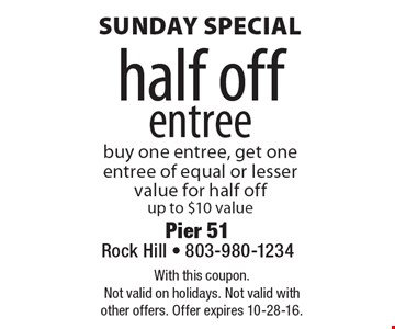 Sunday special half off entree. Buy one entree, get one entree of equal or lesser value for half off. Up to $10 value. With this coupon. Not valid on holidays. Not valid with other offers. Offer expires 10-28-16.