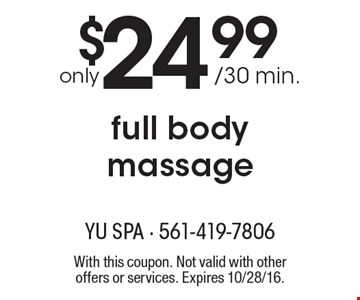 Only $24.99 / 30 min. for a full body massage. With this coupon. Not valid with other offers or services. Expires 10/28/16.