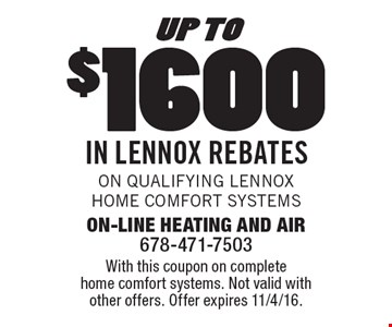 up to $1600 in Lennox Rebates On qualifying Lennox Home Comfort Systems. With this coupon on complete home comfort systems. Not valid with other offers. Offer expires 11/4/16.