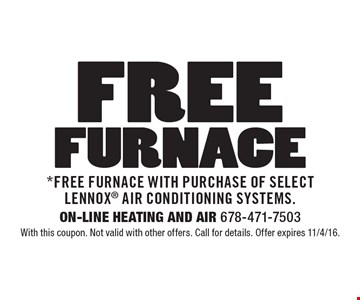 Free Furnace with purchase of select Lennox air conditioning systems. With this coupon. Not valid with other offers. Call for details. Offer expires 11/4/16.