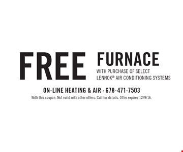 Free Furnace with purchase of select Lennox air conditioning systems. With this coupon. Not valid with other offers. Call for details. Offer expires 12/9/16.