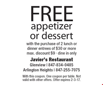 FREE appetizer or dessert with the purchase of 2 lunch or dinner entrees of $30 or moremax. discount $9 - dine in only. With this coupon. One coupon per table. Not valid with other offers. Offer expires 2-3-17.