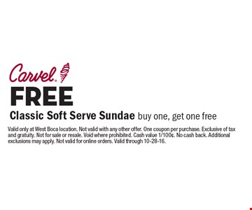 FREE Classic Soft Serve Sundae. Buy one, get one free. Valid only at West Boca location. Not valid with any other offer. One coupon per purchase. Exclusive of tax and gratuity. Not for sale or resale. Void where prohibited. Cash value 1/100¢. No cash back. Additional exclusions may apply. Not valid for online orders. Valid through 10-28-16.