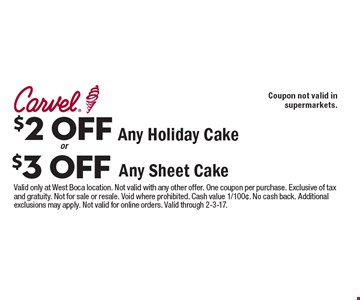 $2 OFF Any Holiday Cake OR $3 OFF Any Sheet Cake. Not valid in supermarkets. Valid only at West Boca location. Not valid with any other offer. One coupon per purchase. Exclusive of tax and gratuity. Not for sale or resale. Void where prohibited. Cash value 1/100¢. No cash back. Additional exclusions may apply. Not valid for online orders. Valid through 2-3-17.