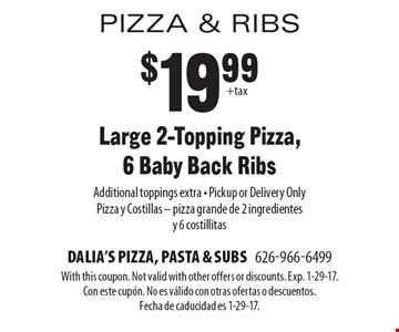 Large 2-Topping Pizza & 6 Baby Back Ribs $19.99+tax. Additional toppings extra • Pickup or Delivery Only Pizza y Ensalada – pizza grande de 2 ingredientes y una ensalada para dos. With this coupon. Not valid with other offers or discounts. Exp. 1-29-17. Con este cupÛn. No es v·lido con otras ofertas o descuentos. Fecha de caducidad es 1-29-17.