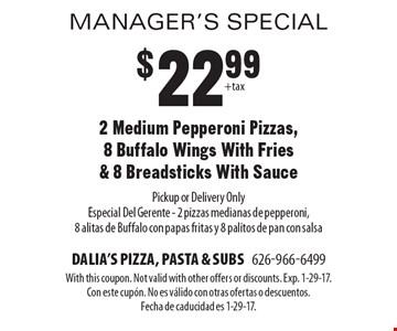 Manager's Special: 2 Medium Pepperoni Pizzas, 8 Buffalo Wings With Fries & 8 Breadsticks With Sauce $22.99+tax. Pickup or Delivery Only Especial Del Gerente - 2 pizzas medianas de pepperoni, 8 alitas de Buffalo con papas fritas y 8 palitos de pan con salsa. With this coupon. Not valid with other offers or discounts. Exp. 1-29-17. Con este cupÛn. No es v·lido con otras ofertas o descuentos. Fecha de caducidad es 1-29-17.