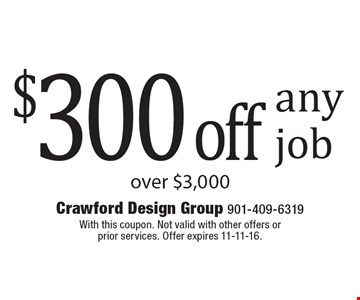 $300 off any job over $3,000. With this coupon. Not valid with other offers or prior services. Offer expires 11-11-16.