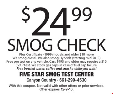$24.99 SMOG CHECK Plus Certificate - 1999 models and older $10 more We smog diesel. We also smog Hybrids (starting mid 2015) Free pre test on any vehicle. Cars 1995 and older may require a $10 EVAP test. We stock gas caps in case of fuel cap failure. Free bottled water, coffee and snacks while you wait! With this coupon. Not valid with other offers or prior services. Offer expires 12-9-16.