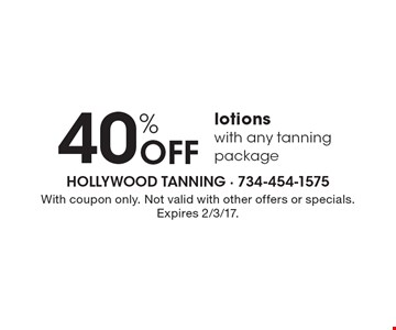 40% OFF lotions. With any tanning package. With coupon only. Not valid with other offers or specials.Expires 2/3/17.
