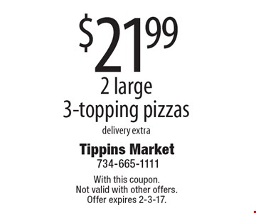 $21.99 2 large 3-topping pizzas. Delivery extra. With this coupon. Not valid with other offers. Offer expires 2-3-17.