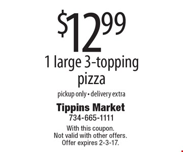 $12.99 1 large 3-topping pizza. Pickup only. Delivery extra. With this coupon. Not valid with other offers. Offer expires 2-3-17.