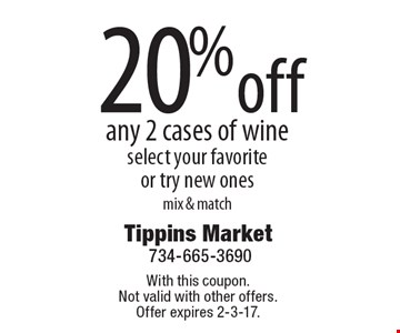 20% off any 2 cases of wine. Select your favorite or try new ones. Mix & match. With this coupon. Not valid with other offers. Offer expires 2-3-17.