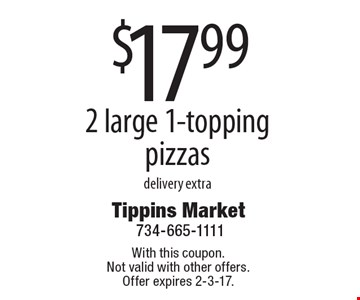 $17.99 2 large 1-topping pizzas. Delivery extra. With this coupon. Not valid with other offers. Offer expires 2-3-17.