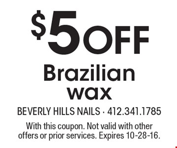 $5 off Brazilian wax. With this coupon. Not valid with other offers or prior services. Expires 10-28-16.
