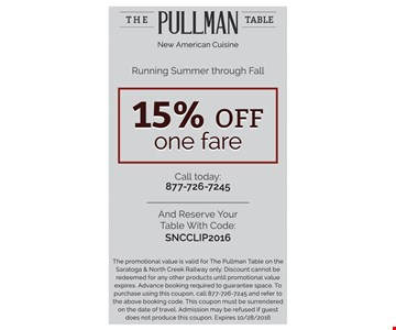15% Off One Fare. Call today 877-726-7245 and reserve your table code with: SNCCLIP2016. The promotional value is valid for The Pullman Table on the Saratoga & North Creek Railway only. Discount cannot be redeemed for any other products until promotional value expires. Advance booking required to guarantee space. To purchase using this coupon, call 877-726-7245 and refer to the above booking code. This coupon must be surrendered on the date of travel. Admission may be refused if guest does not produce this coupon. Expires 10/28/16.