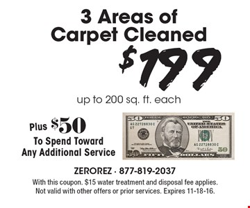 $199 3 Areas of Carpet Cleaned up to 200 sq. ft. each. Plus $50 To Spend Toward Any Additional Service. With this coupon. $15 water treatment and disposal fee applies. Not valid with other offers or prior services. Expires 11-18-16.