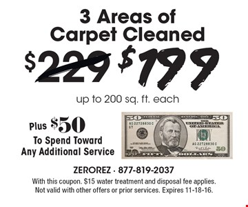 $199 3 Areas of Carpet Cleaned, up to 200 sq. ft. each. Plus $50 To Spend Toward Any Additional Service. With this coupon. $15 water treatment and disposal fee applies. Not valid with other offers or prior services. Expires 11-18-16.