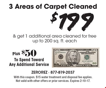 $199 3 Areas of Carpet Cleaned & get 1 additional area cleaned for free, up to 200 sq. ft. each. Plus $50To Spend Toward Any Additional Service. With this coupon. $15 water treatment and disposal fee applies. Not valid with other offers or prior services. Expires 2-10-17.