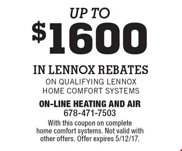 Up to $1600 in Lennox Rebates. On qualifying Lennox Home Comfort Systems. With this coupon on complete home comfort systems. Not valid with other offers. Offer expires 5/12/17.