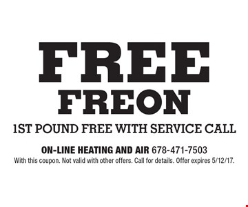 Free Freon. 1st pound free with service call. With this coupon. Not valid with other offers. Call for details. Offer expires 5/12/17.