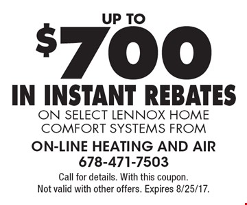 up to $700 In Instant Rebates on select Lennox home comfort systems from. Call for details. With this coupon. Not valid with other offers. Expires 8/25/17.