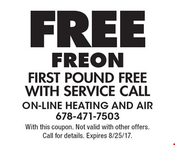 Free Freon. First pound free With service call. With this coupon. Not valid with other offers. Call for details. Expires 8/25/17.