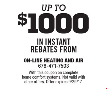 Up to $1000 in instant rebates. With this coupon on complete home comfort systems. Not valid with other offers. Offer expires 9/29/17.