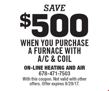 Save $500 when you purchase a furnace with A/C & coil. With this coupon. Not valid with other offers. Offer expires 9/29/17.