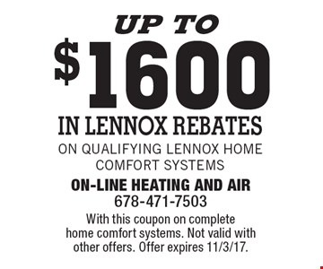 Up to $1600 in Lennox Rebates on qualifying Lennox Home Comfort Systems. With this coupon on complete home comfort systems. Not valid with other offers. Offer expires 11/3/17.