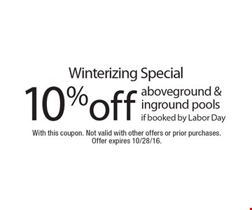 Winterizing Special 10%off aboveground & inground pools if booked by Labor Day. With this coupon. Not valid with other offers or prior purchases. Offer expires 10/28/16.