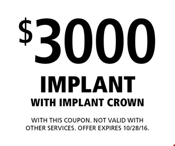 $3000 Implant with Implant Crown. With this coupon. Not valid with other services. Offer expires 10/28/16.