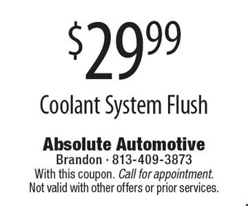 $29.99 Coolant System Flush. With this coupon. Call for appointment. Not valid with other offers or prior services.