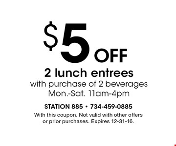 $5 off 2 lunch entrees with purchase of 2 beverages. Mon.-Sat. 11am-4pm. With this coupon. Not valid with other offers or prior purchases. Expires 12-31-16.