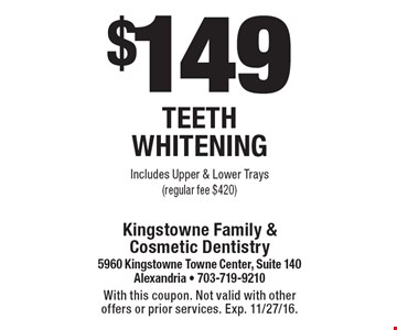 $149 Teeth Whitening Includes Upper & Lower Trays (regular fee $420). With this coupon. Not valid with other offers or prior services. Exp. 11/27/16.