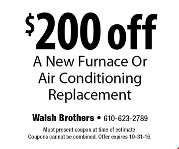 $200 off A New Furnace Or Air Conditioning Replacement. Must present coupon at time of estimate. Coupons cannot be combined. Offer expires 10-31-16.