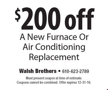 $200 off A New Furnace Or Air Conditioning Replacement. Must present coupon at time of estimate. Coupons cannot be combined. Offer expires 12-31-16.