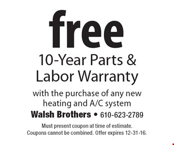 Free 10-Year Parts & Labor Warranty. With the purchase of any new heating and A/C system. Must present coupon at time of estimate. Coupons cannot be combined. Offer expires 12-31-16.