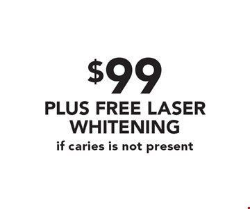 $99 PLUS FREE LASER WHITENING if caries is not present.