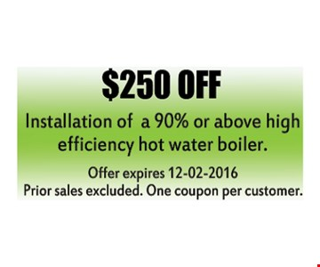 $250 off installation of a 90% or above high efficiency hot water boiler.Prior sales excluded. One coupon per customer