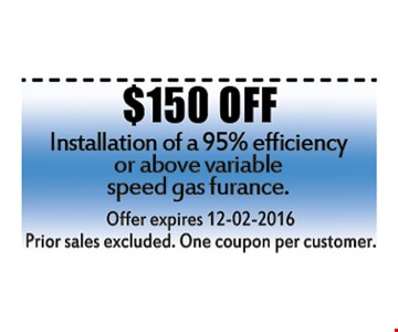 $150 OFF installation of 95% efficiency or above variable speed gas furnace.Prior sales excluded. One coupon per customer