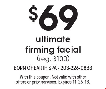 $69 ultimate firming facial (reg. $100). With this coupon. Not valid with other offers or prior services. Expires 11-25-16.