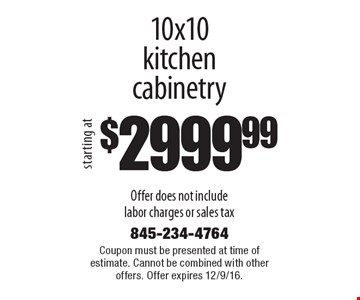 $2999.99 10x10 kitchen cabinetry Offer does not include labor charges or sales tax. Coupon must be presented at time of estimate. Cannot be combined with other offers. Offer expires 12/9/16.