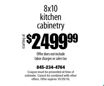 $2499.99 8x10 kitchen cabinetry. Offer does not include labor charges or sales tax. Coupon must be presented at time of estimate. Cannot be combined with other offers. Offer expires 10/28/16.