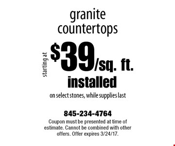 $39/sq. ft.installed granite countertops on select stones, while supplies last. Coupon must be presented at time of estimate. Cannot be combined with other offers. Offer expires 3/24/17.