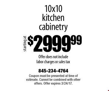 $2999.99 10x10kitchencabinetry Offer does not include labor charges or sales tax. Coupon must be presented at time of estimate. Cannot be combined with other offers. Offer expires 3/24/17.