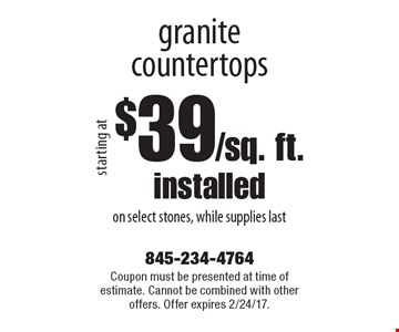 Starting at $39/sq. ft. installed granite countertops on select stones, while supplies last. Coupon must be presented at time of estimate. Cannot be combined with other offers. Offer expires 2/24/17.