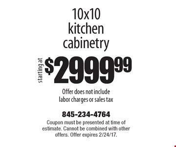Starting at $2999.99 10x10 kitchen cabinetry Offer does not include labor charges or sales tax. Coupon must be presented at time of estimate. Cannot be combined with other offers. Offer expires 2/24/17.