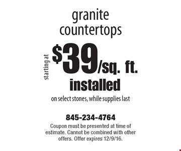 $39/sq. ft. installed granite countertops on select stones, while supplies last. Coupon must be presented at time of estimate. Cannot be combined with other offers. Offer expires 12/9/16.