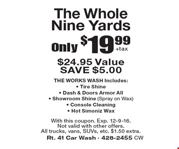 Only $19.99 +tax The Whole Nine Yards. $24.95 Value. SAVE $5.00. THE WORKS WASH Includes: - Tire Shine - Dash & Doors Armor All - Showroom Shine (Spray on Wax) - Console Cleaning - Hot Simoniz Wax. With this coupon. Exp. 12-9-16. Not valid with other offers. All trucks, vans, SUVs, etc. $1.50 extra.