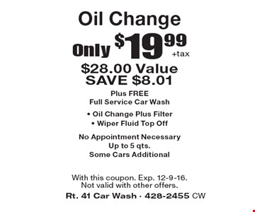 Only $19.99 +tax Oil Change. $28.00 Value. SAVE $8.01. Plus FREE Full Service Car Wash - Oil Change Plus Filter - Wiper Fluid Top Off. No Appointment Necessary. Up to 5 qts. Some Cars Additional. With this coupon. Exp. 12-9-16. Not valid with other offers.